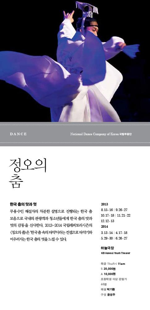 한국 춤의 맛과 멋. 무용수인 해설자의 차분한 설명으로 진행되는 한국 춤 모음으로 국내외 관광객과 청소년들에게 한국 춤의 맛과 멋의 감동을 선사한다. 2013-2014 국립레퍼토리시즌의 정오의 춤은 한국 춤 속의 타악이라는 컨셉으로 타악기와 어우러지는 한국 춤의 멋을 느낄 수 있다. 2013.8. 15 - 16 | 9. 26 - 27 | 10. 17 - 18 | 11. 21 - 22 | 12. 12 - 13 / 2014.1. 16 - 17 | 2. 20 - 21 | 3. 13 - 14 | 4. 17 - 18 | 5. 29 - 30 | 6. 26 - 27 / 하늘극장 / 목금 11am / S 20,000원 A 10,000원 *초등학생 이상 관람가