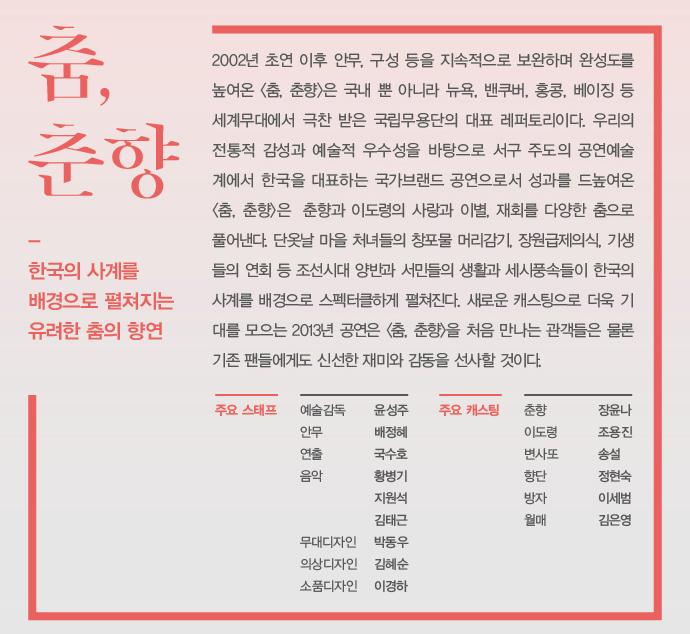 국립무용단 춤춘향 연습실 공개안내: 춘향과 몽룡의 사랑을 보다 가까이에서 느끼고 체험할 수 있는 특별한 기회! / 참가일시: 10월3일(목) 오후 3시 / 참여방법: 이름,날짜,동반인원수를 작성하신 후 이메일(johwa@ntok.go.kr)로 접수 / 관련문의: 국립무용단 02-2280-4133, 4137 / 마감안내: 선착순30명 / 춤,춘향 : 2002년 초연 이후 안무, 구성 등을 지속적으로 보완하며 완성도을 높여온 춤춘향은 국내 뿐 아니라 뉴욕,벤쿠버,홍콩,베이징 등 세계무대에서 극찬 받은 국립무용단의 대표레퍼토리이다. / 주요 스태프: 예술감독 윤성주, 안무 배정혜, 연출 국숙호, 음악 황병기 지원석 김태근 , 무대디자인 박동우, 의상디자인 김혜순, 소품디자인 이경하 / 주요 캐스팅: 춘향 장윤나, 이도령 조용진, 변사또 송설, 향단 정현숙, 방자 이세범, 월매 김은영