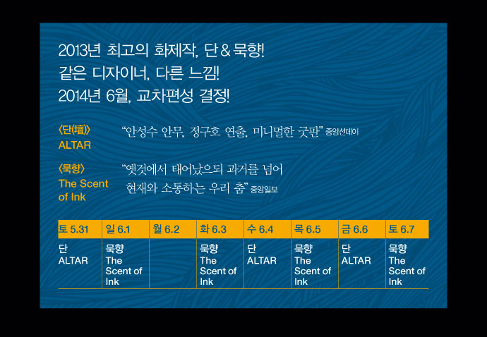 2013년 최고의 화제작, 단&묵향! 같은 디자이너, 다른 느낌! 2014년 6월, 교차편성 결정! / 단-안성수 안무, 정구호 연출, 미니멀한 굿판(중앙선데이) / 묵향-옛것에서 태어났으되 과거를 넘어 현재와 소통하는 우리 춤(중앙일보) / 단-5.31(토), 6.4(수), 6.6(금) / 묵향-6.1(일), 6.3(화), 6.5(목), 6.7(토)
