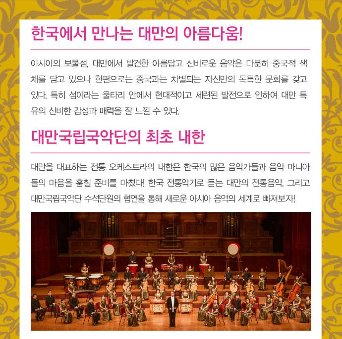 보물섬에서 발견한 대륙의 음악 - 아시아의 보물섬, 대만에서 발견한 아름다운 대륙의 음악은 섬이라는 울타리 안에서 현대적으로 발전되어 대만 특유의 신비한 감성과 매력을 잘 느낄 수 있다. / 대만국립국악단의 최초 내한 - 대만을 대표하는 전통 오케스트라는 이번 내한으로 한국의 많은 음악가들과 음악 마니아들의 마음을 훔칠 준비를 마쳤다! 한국 전통악기로 듣는 대만의 전통음악, 그리고 협연을 통한 새로운 아시아 음악의 세계로 빠져보자!