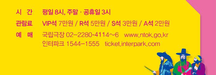 시간-평일8시, 주말 공휴일 3시 / 관람료-VIP석 7만원, R석 5만원, S석 3만원, A석 2만원 / 예매-국립극장 02-2280-4114~6 www.ntok.go.kr, 인터파크 1544-1555 ticket.interpark.com
