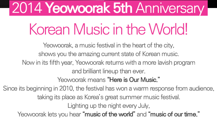 """2014 Yeowoorak 5thAnniversary Korean Music in the World! Yeowoorak, a music festival in the heart of the city, shows you the amazing current state of Korean music. Now in its fifth year, Yeowoorak returns with a more lavish program and brilliant lineup than ever. Yeowoorak means """"Here is Our Music."""" Since its beginning in 2010, the festival has won a warm response from audience, taking its place as Korea's great summer music festival. Lighting up the night every July, Yeowoorak lets you hear """"music of the world"""" and """"music of our time."""""""