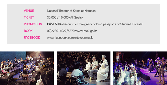 Venue National Theater of Korea at Namsan Ticket 30,000 15,000 (All Seats) Promotion Price 50% discount for foreigners holding passports or Student ID cards! Book 02)2280-4022/5870 www.ntok.go.kr Facebook www.facebook.com/ntokourmusic