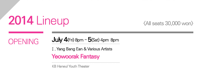 2014 Lineup / All seats 30,000 won / OPENING / July 4(Fri)   8:00pm July 5(Sat)   4:00pm   8:00pm KB Haneul   Youth Theater / I. Yang Bang Ean & Various Artists <Yeowoorak   Fantasy>