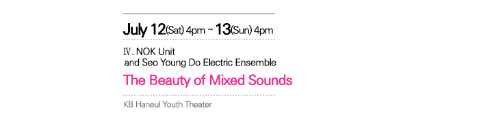 July   12(Sat) ? 13(Sun) 4:00pm KB Haneul   Youth Theater / IV. NOK Unit and Seo Young Do Electric Ensemble   <The Beauty of Mixed Sounds>