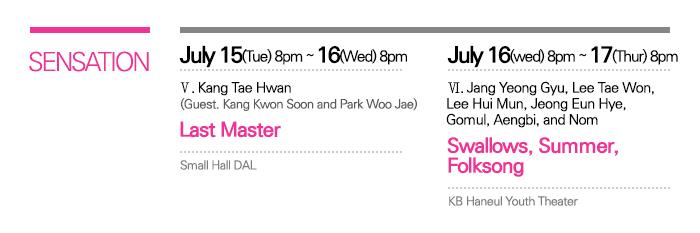 SENSATION / July   15(Tue) ? 16(Wed) 8:00pm Small Hall   DAL / V. Kang Tae Hwan <Last   Master> with guests Kang Kwon Soon and Park Woo Jae  / July 16(Wed)   ? 17(Thur) 8:00pm KB Haneul   Youth Theater / VI. Jang   Yeong Gyu, Lee Tae Won, Lee Hui Mun, Jeong Eun Hye, Gomul, Aengbi, and Nom   <Swallows, Summer, Folksong>