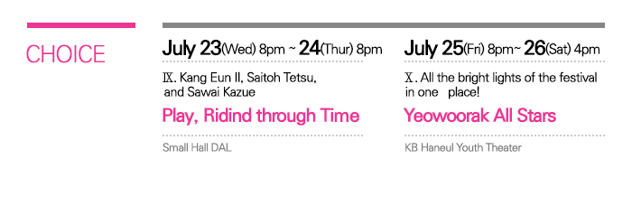 CHOICE / July   23(Wed) ? 24(Thur) 8:00pm Small Hall   DAL / IX. Kang Eun Il, Saitoh   Tetsu, and Sawai Kazue <Bullet, Riding through Time> / July 25   (Fri) 8:00pm July 26   (Sat) 4:00pm KB Haneul   Youth Theater / X. All the bright lights of the festival in one   place! <Yeowoorak All Stars>