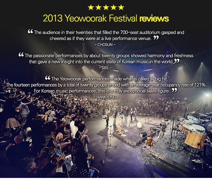 """2013 Yeowoorak Festival reviews / """"The audience in their twenties that filled the 700-seat auditorium gasped and cheered like at a live performance venue.""""Chosun      """"The passionate performances by about twenty groups showed a harmony and freshness that gave a new insight into the current state of Korean music in the world.""""SBS    """"The Yeowoorak performances made what is called a 'big hit.' The fourteen performances by a total of twenty groups ended with an average seat occupancy rate of 121%. For Korean music performances, this is a truly exceptional sales figure.""""HanKyung"""