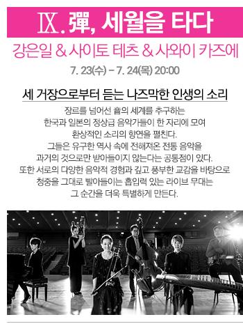 Ⅸ. <彈, 세월을 타다> 강은일&사이토 테츠&사와이 카즈에  7. 23(수) - 7. 24(목) 20:00  세 거장으로부터 듣는 나즈막한 인생의 소리. 장르를 넘어선 音의 세계를 추구하는 한국과 일본의 정상급 음악가들이 한 자리에 모여 환상적인 소리의 향연을 펼친다. 그들은 유구한 역사 속에 전해져온 전통 음악을 과거의 것으로만 받아들이지 않는다는 공통점이 있다. 또한 서로의 다양한 음악적 경험과 깊고 풍부한 교감을 바탕으로 청중을 그대로 빨아들이는 흡입력 있는 라이브 무대는 그 순간을 더욱 특별하게 만든다.