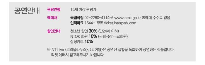 공연안내 관람연령 15세 이상 관람가 예매처 국립극장 02-2280-4114~6 www.ntok.go.kr ※ 예매 수수료 없음  인터파크 1544-1555 ticket.interpark.com 할인안내 청소년할인 30% (만 24세 이하) NTOK 회원 10% 삼성카드 10% 공식페이스북 www.facebook.com/NTOKstory NT Live <코리올라누스, 리어왕>은 공연된 실황을 녹화하여 상영하는 작품입니다.  티켓 예매 시 참고해주시기 바랍니다.