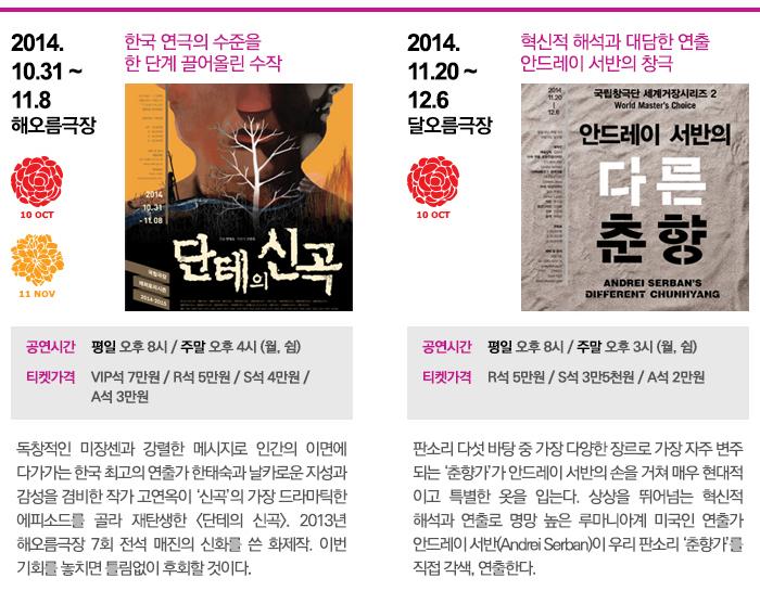 <단테의 신곡>  공연일정 :  2014.10.31~11.8  공연장소 :  해오름  메인카피 : 한국 연극의 수준을                 한 단계 끌어올린 수작  공연시간 : 평일 오후 8시 / 주말 오후 4시 (월, 쉼)   티켓가격 : VIP석 7만원 / R석 5만원 / S석 4만원 / A석 3만원  공연내용 : 독창적인 미장센과 강렬한 메시지로 인간의 이면에 다가가는 한국 최고의 연출가 한태숙과 날카로운 지성과 감성을 겸비한 작가 고연옥이 '신곡'의 가장 드라마틱한 에피소드를 골라 재탄생한 <단테의 신곡>.  2013년 해오름극장 7회 전석 매진의 신화를 쓴 화제작. 이번 기회를 놓치면 틀림없이 후회할 것이다. / <춘향가>  공연일정 :  2014.11.20~12.6  공연장소 :  달오름  메인카피 : 혁신적 해석과 대담한 연출                 안드레이 서반의 창극 공연시간 : 평일 오후 8시 / 주말 오후 3시 (월, 쉼)  티켓가격 : R석 5만원 / S석 3만5천원 / A석 2만원 공연내용 : 판소리 다섯 바탕 중 가장 다양한 장르로 가장 자주 변주되는 '춘향가'. 상상을 뛰어넘는 혁신적 해석과 연출로 명망 높은 루마니아계 미국인 연출가 안드레이 서반이 각색, 연출하는 창극 <춘향가>. 그가 표현할 춘향은 어쩐 춘향일까 기대하지 않을 수 없다.