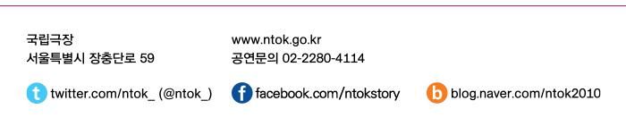 국립극장 서울특별시 장충단로 59 www.ntok.go.kr 공연문의 02-2280-4114~6 twitter.com/ntok_(@ntok_) facebook.com/NTOKstory blog.naver.com/ntok2010