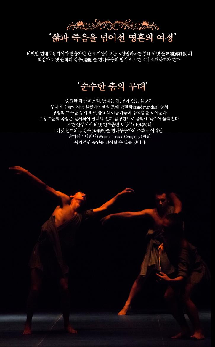 '삶과 죽음을 넘어선 영혼의 여정'  티벳인 안무가이자 연출가인 완마 지안추오(Wanma Jiancuo)는 <샴발라(Shambhala)>를 통해 티벳 불교(藏傳佛?)의 핵심과 티벳 문화의 정수(精髓)를 현대무용의 방식으로 한국에 소개하고자 한다.    '순수한 춤의 무대'  순결한 하얀색 소라, 날리는 연, 무게 없는 물고기, 무대에 수놓아지는 일곱가지색의 모래 만달라(sand mandala) 등의 상징적 도구를 통해 티벳 불교의 아름다움과 숭고함을 보여준다. 무용수들의 복장은 절제되어 신체의 선과 감정만으로 음악에 맞추어 움직인다. 또한 안무에서 티벳 민속춤인 토풍무(土風舞)와 티벳 불교의 금강무(金剛舞)를 현대무용과의 조화로 이뤄낸 완마댄스컴퍼니(Wanma Dance Company)만의 독창적인 공연을 감상할 수 있을 것이다.