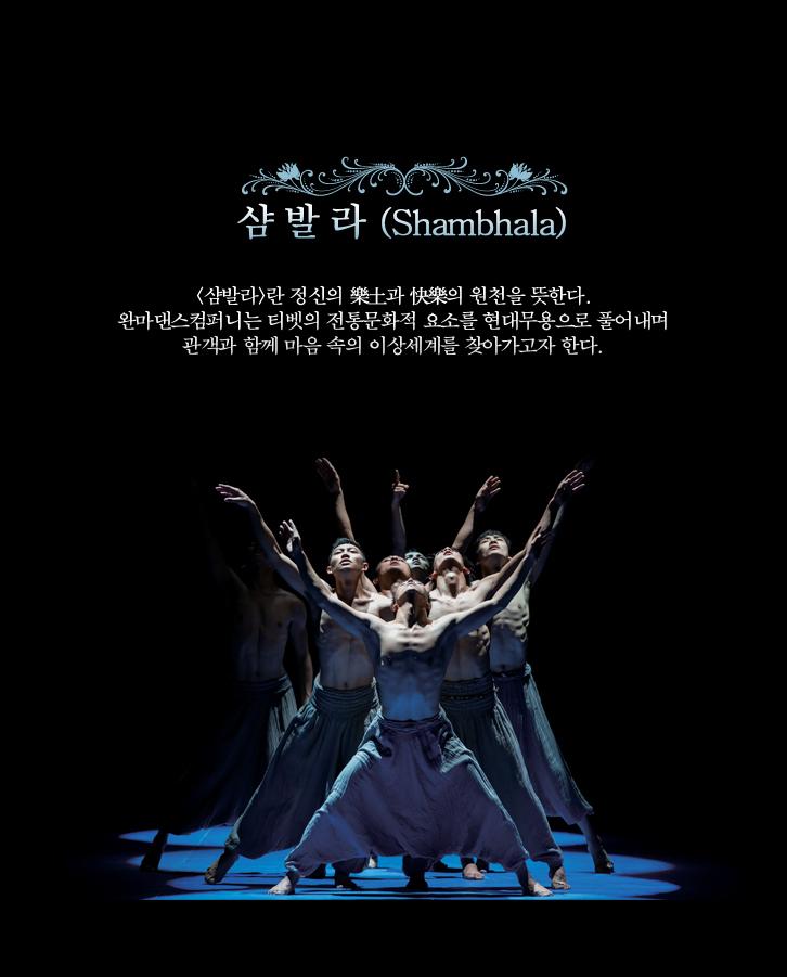 샴발라(Shambhala)-<샴발라>란 정신의 樂土과 快樂의 원천을 뜻한다. 완마댄스컴퍼니는 티벳의 전통문화적 요소를 현대무용으로 풀어내며 관객과 함께 마음 속의 이상세계를 찾아가고자 한다.