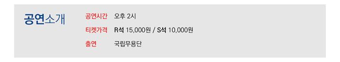 공연소개  공연시간 오후 2시 티켓 가격 R 1만 5천원 S 1만원 출연 국립무용단