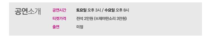 공연소개  공연시간 토요일 오후 3시/ 수용리 오후 8시 티켓 가격 전석 2만원(※제야판소리 3만원) 출연 미정
