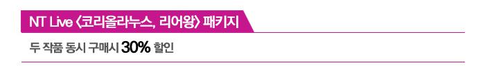 NT Live 코리올라누스, 리어왕 패키지 / 두 작품 동시 구매시 30% 할인