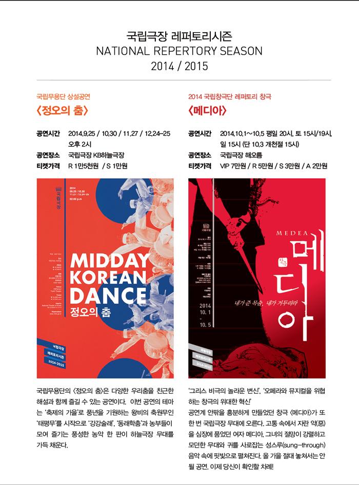 국립극장 레퍼토리시즌 NATIONAL REPERTORY SEASON 2014/2015 / 국립무용단 상설공연 정오의 춤 공연시간 2014.9.25,10.30,11.27,12.24-25 오후2시 국립극장 KB하늘극장 티켓가격 R 1만5천원, S 1만원 국립무용단의 정오의 춤은 다양한 우리춤을 친근한 해설과 함께 즐길 수 있는 공연이다. 이번 공연의 테마는 축제의 가을로 풍년을 기원하는 왕비의 축원무인 태평무를 시작으로 강강술래,동래학춤과 농부들이 모여 즐기는 풍성한 농악 한 판이 하늘극장 무대를 가득 채운다. / 2014 국립창극단 레퍼토리 창극 메디아 공연시간 2014.10.1~10.5 평일 20시, 토15시,19시, 일15시(단 10.2 개천절15시) 공연장소 국립극장 해오름 티켓가격 VIP 7만원 R 5만원 S3만원 A2만원 그리스 비극의 놀라운 변신, 오페라와 뮤지컬을 위협하는 창극의 위대한 혁신. 공연계 안팎을 흥분하게 만들었던 창극 메디아가 또 한 번 국립극장 무대에 오른다. 고통 속에서 자란 악을 심장에 품었던 여자 메디아. 그녀의 절망이 강렬하고 모던한 무대와 귀를 사로잡는 성스루 음악 속에 핏빛으로 펼쳐진다. 올 가을 절대 놓쳐서는 안될 공연. 이제 당신이 확인할 차례!
