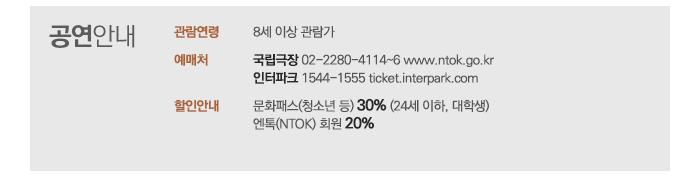 공연안내 / 관람연령 8세 이상 관람가 예매처 국립극장 02-228-4114~6 www.ntok.go.kr 인터파크 1544-1555 ticket.interpark.com 할인안내 조기예매 30% (10월 14일~20일) 청소년 할인 30% (24세 이하) 엔톡(NTOK) 회원 20%