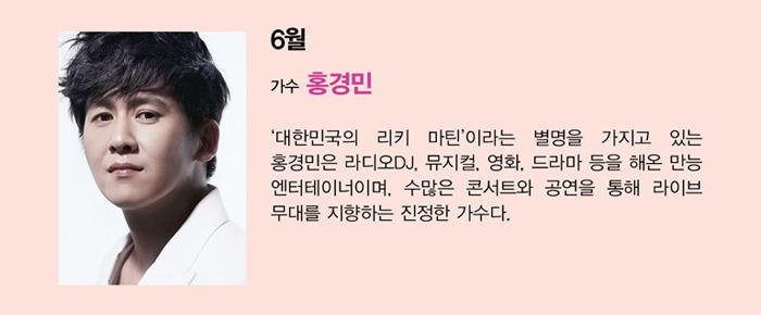6월 가수 홍경민 '대한민국의 리키 마틴'이라는 별명을 가지고 있는 홍경민은 라디오DJ, 뮤지컬, 영화, 드라마 등을 해온 만능 엔터테이너이며, 수많은 콘서트와 공연을 통해 라이브 무대를 지향하는 진정한 가수다.