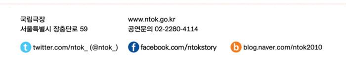 국립극장 / 서울특별시 장충단로 59 / www.ntok.go.kr / 공연문의 02-2280-4114 / 트위터 twitter.com/ntok_(@ntok_), 페이스북 facebook.com/ntokstory, 블로그 blog.naver.com/ntok2010