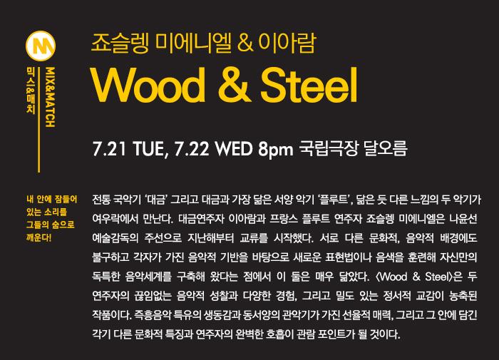 죠슬렝 미에니엘 & 이아람  <Wood & Steel>   7.25(토) - 7.26(일) 4pm 국립극장 | KB하늘  대금과 플루트의 브로맨스(bromance) 클래식부터 재즈까지 섭렵한 플루트 연주자 죠슬렝 미에니엘과 정교한 연주력과 창작력으로 인정받은 크리에이티브 대금 주자 이아람.  나무(wood)의 숨결과 쇠(steel)의 호흡이 만나 두 사람의 음악적 우정을 확인한다.  두 악기는 닮은 듯 다른 매력을 뿜어내고 아름다운 선율로 관객의 상상력을 자극할 것이다.