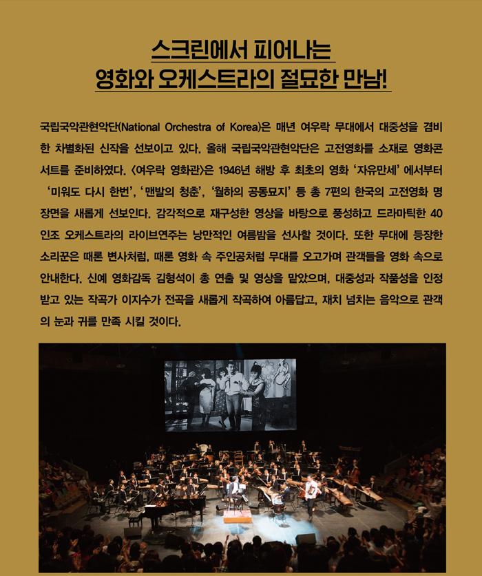 스크린에서 피어나는 영화와 오케스트라의 절묘한 만남! / 국립국악관현악단(National Orchestra of Korea)은 매년 여우락 무대에 서 대중성을 겸비한 차별화된 신작을 선보이고 있다. 올해 국립국악관현악단 은 고전영화를 소재로 영화콘서트를 준비하였다. <여우락 영화관>은 1946년 해방 후 최초의 영화 '자유만세'에서부터 '미워도 다시 한번', '맨발의 청춘', '월하의 공동묘지' 등 총 7편의 한국의 고전영화 명장면을 새롭게 선보인다. 감각적으로 재구성한 영상을 바탕으로 풍성하고 드라마틱한 40인조 오케스 트라의 라이브연주는 낭만적인 여름밤을 선사할 것이다. 또한 무대에 등장한 소리꾼은 때론 변사처럼, 때론 영화 속 주인공처럼 무대를 오고가며 관객들을 영화 속으로 안내한다. 신예 영화감독 김형석이 총 연출 및 영상을 맡았으며, 대중성과 작품성을 인정받고 있는 작곡가 이지수가 전곡을 새롭게 작곡하여 아름답고, 재치 넘치는 음악으로 관객의 눈과 귀를 만족 시킬 것이다.