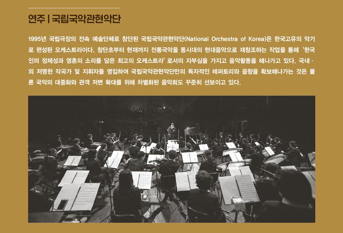 연주   국립국악관현악단 / 1995년 국립극장의 전속 예술단체로 창단된 국립국악관현악단(National Orchestra of Korea)은 한국고유의 악기로 편성된 오케스트라이다. 창단초부터 현재까지 전통 국악을 동시대의 현대음악으로 재창조하는 작업을 통해 '한국인의 정체성과 영혼의 소리를 담은 최고의 오케스트라' 로서의 자부심을 가지고 음악활동을 해나가고 있다. 국내·외 저명한 작곡가 및 지휘자들 영입하여 국립국악관현악단만의 독자적인 레퍼 토리와 음향을 확보해나가는 것은 물론 국악의 대중화와 관객 저변 확대를 위해 차별 화된 음악회도 꾸준히 선보이고 있다.