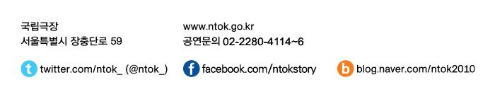 국립극장 www.ntok.go.kr / 서울특별시 장충단로 59  공연문의 02-2280-4114~6 / twitter.com/ntok_(@ntok_) / facebook.com/ntokstory / blog.naver.com/ntok2010