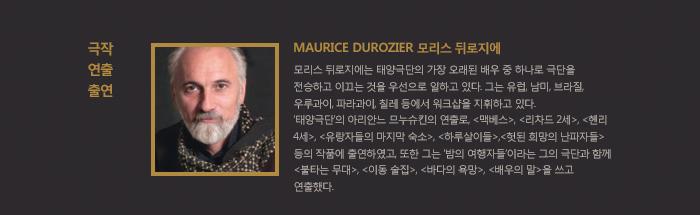 극작 연출 출연 Maurice DUROZIER 모리스 뒤로지에모리스 뒤로지에는 태양극단의 가장 오래된 배우 중 하나로 극단을 전승하고 이끄는 것을 우선으로 일하고 있다. 그는 유럽, 남미, 브라질, 우루과이, 파라과이, 칠레 등에서 워크샵을 지휘하고 있다. 태양극단의 아리안느 므누슈킨의 연출로, 맥베스, 리차드 2세, 헨리 4세, 유랑자들의 마지막 숙소, 하루살이들, 헛된 희망의 난파자들 등의 작품에 출연하였고, 또한 그는 밤의 여행자들이라는 그의 극단과 함께 불타는 무대, 이동 술집, 바다의 욕망, 배우의 말을 쓰고 연출했다.