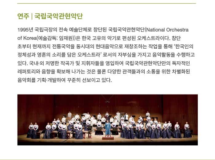 연주 | 국립국악관현악단 1995년 국립극장의 전속 예술단체로 창단된 국립국악관현악단(National Orchestra of Korea(예술감독: 임재원))은 한국 고유의 악기로 편성된 오케스트라이다. 창단 초부터 현재까지 전통국악을 동시대의 현대음악으로 재창조하는 작업을 통해 '한국인의 정체성과 영혼의 소리를 담은 오케스트라' 로서의 자부심을 가지고 음악활동을 수행하고 있다. 국내·외 저명한 작곡가 및 지휘자들을 영입하여 국립국악관현악단만의 독자적인 레퍼토리와 음향을 확보해 나가는 것은 물론 다양한 관객들과의 소통을 위한 차별화된 음악회를 기획·개발하여 꾸준히 선보이고 있다.