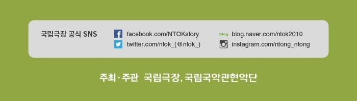 국립극장 공식 SNS facebook.com/NTOKstory twitter.com/ntok_(@ntok_) blog.naver.com/ntok2010 instagram.com/ntong_ntong