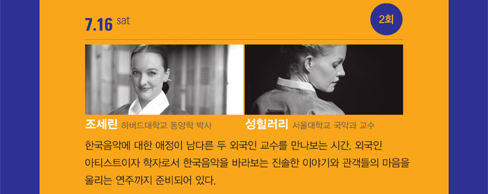 7.16 sat 2회 한국음악에 대한 애정이 남다른 두 외국인 교수를 만나보는 시간. 외국인 아티스트이자 학자로서 한국음악을 바라보는 진솔한 이야기와 관객들의 마음을 울리는 연주까지 준비되어 있다.