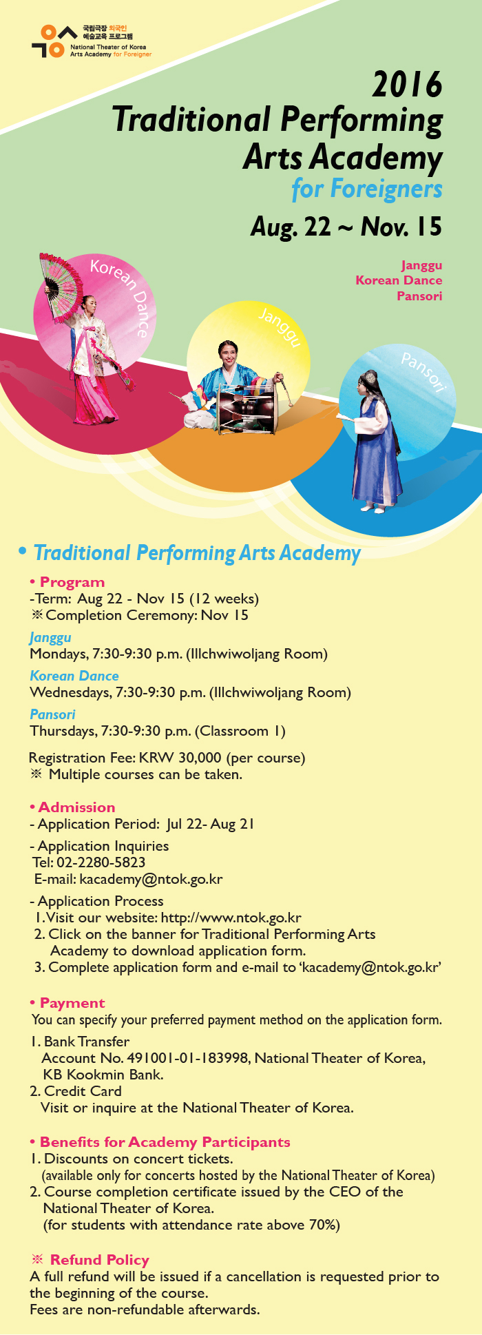 2016 Traditional Performing Arts Academy  for ForeignersAug 22 - Nov 15Janggu  Korean Dance  PansoriTraditional Performing Arts AcademyProgram-Term: Aus 22 - Nov 15 (12 weeks)※Completion Ceremony: Nov 15JangguMondays, 7:30-9:30 p.m. (Illchwiwoljang Room)Korean DanceWednesdays, 7:30-9:30 p.m. (Illchwiwoljang Room)Pansori (Korean Traditional Singing)Thursdays, 7:30-9:30 p.m. (Classroom 1)Registration Fee: KRW 30,000 (per course)※ Multiple courses can be taken.Admission-Application Period: Jul 21- Aus 21-Application Inquiries Tel: 02-2280-5823 E-mail: kacademy@ntok.go.kr-Application Process 1. Visit our website: http://www.ntok.go.kr 2. Click on the banner for Traditional Performing Arts Academy to download application form  3. Complete application form and e-mail to 'kacademy@ntok.go.kr'Payment You can specify your preferred payment method on the application form.1. Bank Transfer Account No. 491001-01-183998, National Theater of Korea, KB Kookmin Bank2. Credit Card Visit or inquire at the National Theater of Korea.  Benefits for Academy Participants 1.Discounts on concert tickets(available only for concerts hosted by the National Theater of Korea)2.Course completion certificate issued by the CEO of the National Theater of Korea(for students with attendance rate above 70%)※ Refund PolicyA full refund will be issued if a cancellation is requested prior to the beginning of the course.   Fees are non-refundable afterwards.