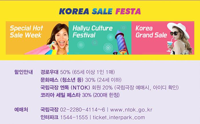 KOREA SALE FESTA / Special Hot Sale Week / Hallyu Culture Festival / Korea Crand Sale / 할인안내 경로 50% (65세 이상, 1인 1매) 단체 20인 이상 40% , 40인 이상 50% 문화패스 (청소년 등) 30% (24세 이하, 대학생) 엔톡(NTOK) 회원 20% (국립극장 무료회원 가입 후 예매 시) 삼성카드 20% / 예매처 국립극장 02-2280-4114 www.ntok.go.kr 인터파크 1544-1555 ticket.interpark.com