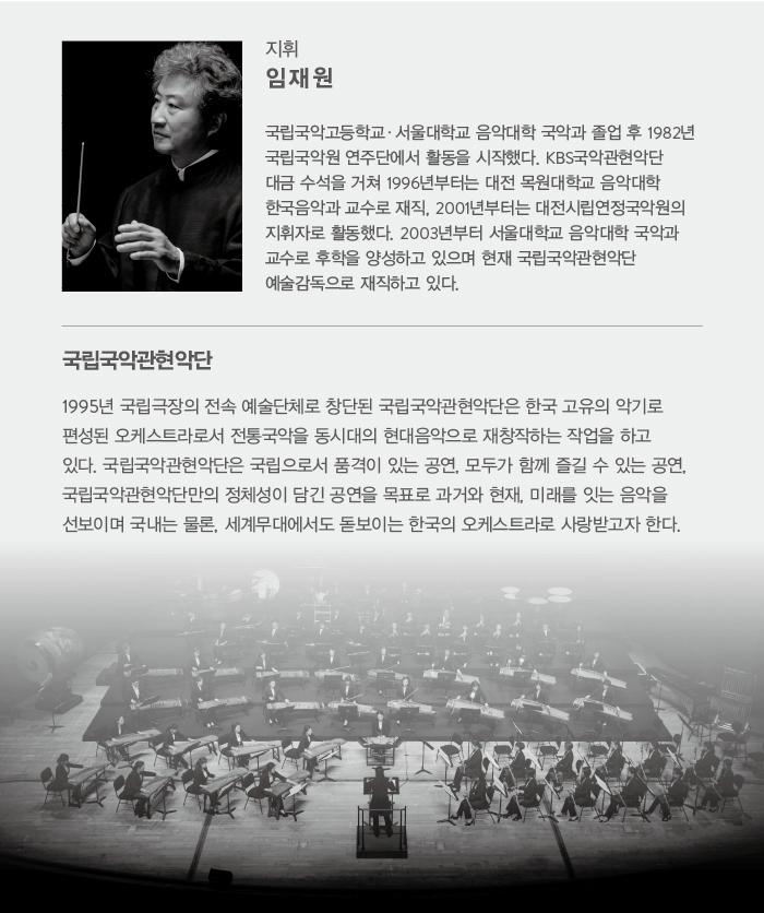 지휘 임재원 / 국립국악고등학교·서울대학교 음악대학 국악과 졸업 후 1982년 국립국악원 연주단에서 활동을 시작했다. KBS국악관현악단 대금 수석을 거쳐 1996년부터는 대전 목원대학교 음악대학 한국음악과 교수로 재직, 2001년부터는 대전시립연정국악원의 지휘자로 활동했다. 2003년부터 서울대학교 음악대학 국악과 교수로 후학을 양성하고 있으며 현재 국립국악관현악단 예술감독으로 재직하고 있다. / 국립국악관현악단 / 1995년 국립극장의 전속 예술단체로 창단된 국립국악관현악단은 한국 고유의 악기로 편성된 오케스트라로서 전통국악을 동시대의 현대음악으로 재창작하는 작업을 하고 있다. 국립국악관현악단은 국립으로서 품격이 있는 공연, 모두가 함께 즐길 수 있는 공연, 국립국악관현악단만의 정체성이 담긴 공연을 목표로 과거와 현재, 미래를 잇는 음악을 선보이며 국내는 물론, 세계무대에서도 돋보이는 한국의 오케스트라로 사랑받고자 한다.
