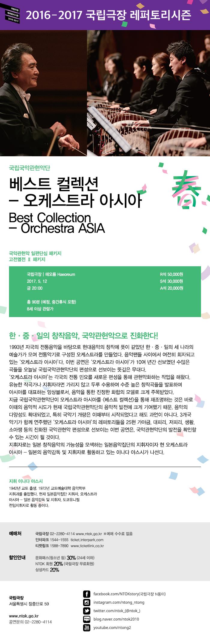한·중·일 창작 명곡, 오늘날의 국악관현악으로 진화하다!  '오케스트라 아시아'는 한·중·일 3국의 음악교류를 통해 새로운 아시아 음악을 창출하고자 1993년 창단된 단체다. '자국의 전통음악을 바탕으로 한 현대음악의 창작'에 뜻을 같이 했던 한국 작곡가 겸 지휘자 박범훈·일본 작곡가 미키 미노루·중국 지휘자 겸 작곡가 류원진은 각자가 이끌던 중앙국악관현악단(한국)과 음악집단(일본), 중앙민족악단(중국)을 합쳤고, 이 새로운 편성을 통해 3국의 관현악화 하는 작업을 시도해 왔다. 국립국악관현악단은 '오케스트라 아시아'를 통해 악단 정체성 확립, 국악기 개량 등 음악적 발전에서 괄목할 만한 성장을 거두었다. 2017년 국립국악관현악단은 2015년부터 3년간 지속해오고 있는 기획 시리즈 '베스트 컬렉션'의 세 번째 무대로 '오케스트라 아시아 편'을 준비하고 있다.  이 공연에서는 '오케스트라 아시아'에서 연주되었던 대표곡들을 우리나라 악기로만 선보인다. 그중에는 이미 국악관현악으로 편곡되어 자주 연주되는 곡들도 있는데, 작곡가 백대웅이 '오케스트라 아시아'를 위해 작곡한 '뱃노래'와 '남도아리랑'이 그것이다. 이 곡과 더불어 아시아의 유수 작곡가와 연주자가 참여해 많은 박수를 받았던 명곡들을 부활시켜 국악관현악 레퍼토리로 확립하는 작업을 진행할 예정이다. 지휘는 '오케스트라 아시아'의 지휘자이자 일본 창작음악의 가능성을 모색하는 일본 음악집단의 지휘자 이나다 야스시가 맡는다.