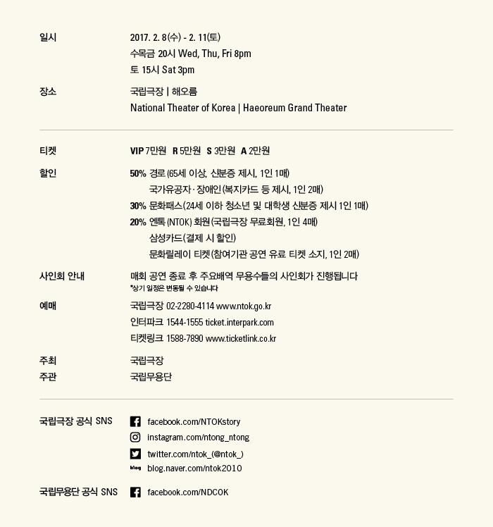 일시 2017.2.8(수)-2.11(토) 수목금 20시 Fri 8pm  토 15시 Sat, Sun 3pm  장소 국립극장 | 해오름 National Theater of Korea | Haeoreum Grand Theater   티켓 VIP석 7만원, R석 5만원, S석 3만원, A석 2만원  티켓 할인 정보 50% 경로(65세 이상, 신분증 제시 1인 1매) 국가유공자?장애인(복지카드 등 제시 1인 2매) 30% 문화패스(24세 이하 청소년 및 대학생 신분증 제시 1인 1매) 20% 엔톡(NTOK) 회원(국립극장 무료회원, 1인 4매) 삼성카드(결제 시 할인) 문화릴레이 티켓(참여기관 공연 유료 티켓 소지, 1인 2매)  사인회 안내 매회 공연 종료 후 주요배역 무용수들의 사인회가 진행됩니다 (*상기 일정은 변동될 수 있습니다)  예매 및 문의 국립극장 02-2280-4114 www.ntok.go.kr 인터파크 1544-1555 ticket.interpark.com 티켓링크 1588-7890 www.ticketlink.co.kr  주최 국립극장  주관 국립무용단   국립극장 공식 SNS Facebook(로고) facebook.com/NTOKstory Instagram(로고) instagram.com/ntong_ntong Twitter(로고) twitter.com/ntok_(@ntok_) Blog(로고) blog.naver.com/ntok2010  국립무용단 공식 SNS Facebook(로고) facebook.com/NDCOK