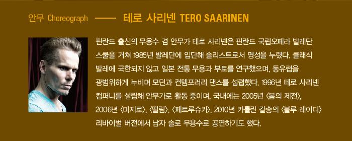 안무 l 테로 사리넨 Choreography l Tero Saarinen 핀란드 출신의 무용수 겸 안무가 테로 사리넨은 핀란드 국립오페라 발레단 스쿨을 거쳐 1985년 발레단에 입단해 솔로이스트로서 명성을 누렸다. 클래식 발레에 국한되지 않고 일본 전통 무용과 부토를 연구했으며, 동유럽을 광범위하게 누비며 모던, 컨템포러리 댄스를 섭렵했다. 1996년 테로 사리넨 컴퍼니를 설립해 안무가로 활동 중이며, 국내에는 2005년 <봄의 제전>, 2006년 <미지로>, <떨림>, <페트루슈카>, 2010년 카롤린 칼송의 <블루 레이디> 리바이벌 버전에서 남자 솔로 무용수로 공연하기도 했다. 세계 유수 무용단과 협업한 안무작으로는 바체바 무용단 <UN/DO>(1998), 리옹오페라발레단 <Gaspard>(1999), <Sini>(2001), 보스턴 카메라타 <Borrowed Light>(2004), 네덜란드 댄스 씨어터 <Frail line>(2006), <Scheme of Things>(2009), 핀란드 국립 발레단 <KULLERVO>(2015)등이 있다.