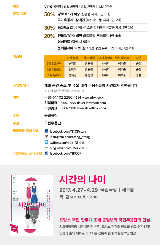 2017.3.30(목)-4.1(토) 목, 금 20시 Thu, Fri 8pm  토 15시 Sat 3pm  국립극장 | 해오름 National Theater of Korea | Haeoreum Grand Theater  티켓 Ticket  VIP석 7만원 R석 5만원 S석 3만원 A석 2만원  티켓 할인 정보 Discount Information 50% 경로(65세 이상, 신분증 제시 1인 1매) 국가유공자?장애인(복지카드 등 제시 1인 2매) 30% 문화패스(24세 이하 청소년 및 대학생, 신분증 제시 1인 1매) 20% 엔톡(NTOK) 회원(국립극장 무료회원, 1인 4매) 삼성카드(결제 시 할인) 문화릴레이 티켓(참여기관 공연 유료 티켓 소지, 1인 2매)  사인회 안내 매회 공연 종료 후 주요 배역 무용수들의 사인회가 진행됩니다 ※ 상기 일정은 변동될 수 있습니다.  주최 국립극장  주관 국립무용단   예매 및 문의 국립극장 02-2280-4114 www.ntok.go.kr 인터파크 1544-1555 ticket.interpark.com 티켓링크 1588-7890 www.ticketlink.co.kr  국립극장 공식 SNS Facebook facebook.com/NTOKstory Instagram instagram.com/ntong_ntong Twitter twitter.com/ntok_(@ntok_) Blog blog.naver.com/ntok2010  국립무용단 공식 SNS Facebook(로고) facebook.com/NDCOK
