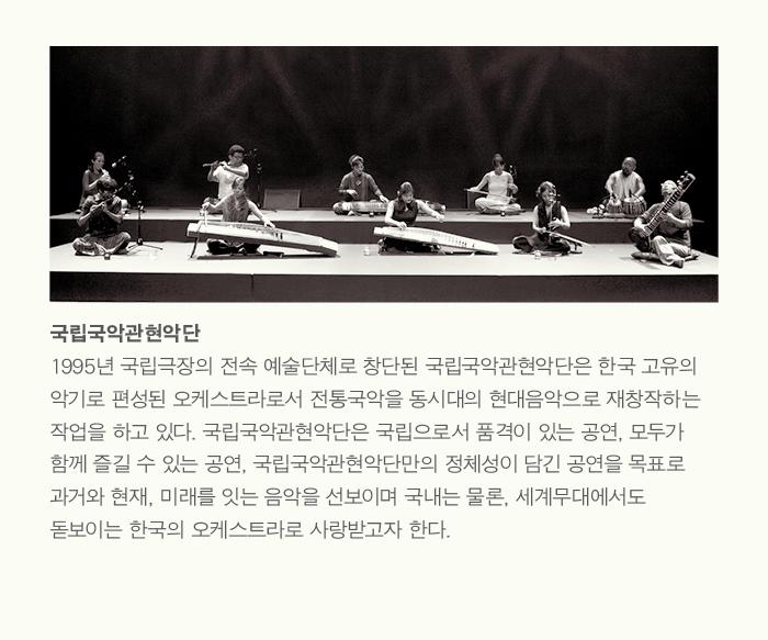국립국악관현악단 1995년 국립극장의 전속 예술단체로 창단된 국립국악관현악단은 한국 고유의 악기로 편성된 오케스트라로서 전통국악을 동시대의 현대음악으로 재창작하는 작업을 하고 있다. 국립국악관현악단은 국립으로서 품격이 있는 공연, 모두가 함께 즐길 수 있는 공연, 국립국악관현악단만의 정체성이 담긴 공연을 목표로 과거와 현재, 미래를 잇는 음악을 선보이며 국내는 물론, 세계무대에서도 돋보이는 한국의 오케스트라로 사랑받고자 한다.