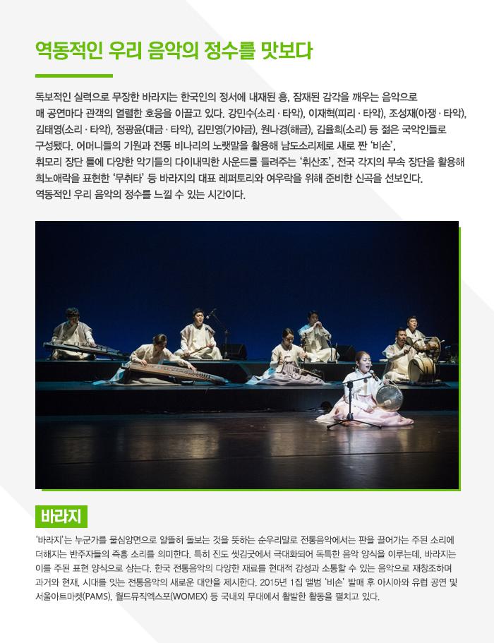 역동적인 우리 음악의 정수를 맛보다  독보적인 실력으로 무장한 국악그룹 바라지. 한국인이라면 내재된 흥, 그리고 잠재된 감각을 깨우는 음악으로 매 공연마다 관객들의 열렬한 호응을 이끄는 이들은 국내는 물론 세계를 무대로 활발한 활동을 이어왔다. 이번 공연에서는 어머니들의 기원과 전통 비나리의 노랫말을 활용해 남도소리제로 새로 짠 '비손', 휘모리장단에 다양한 악기들의 다이내믹한 사운드를 들려주는 '휘산조', 전국 각지의 무속 장단을 활용해 희로애락을 표현한 '무취타' 등 바라지의 대표 레퍼토리를 들을 수 있다. 뿐만 아니라 이번 무대에서 신곡 '생사고락 II' '축풍' '묵원' 등을 최초로 공개할 예정이다. 깊이 있는 우리 음악, 역동적인 우리 음악의 정수는 바라지를 통해 제대로 느낄 수 있을 것이다.   바라지 '바라지'는 누군가를 물심양면으로 알뜰히 돌보는 것을 뜻하는 순우리말로 전통음악에서는 판을 끌어가는 주된 소리에 더해지는 반주자들의 즉흥소리를 의미한다. 특히 진도 씻김굿에서 극대화되어 독특한 음악 양식을 이루는데, 바라지는 이를 주된 표현 양식으로 삼는다. 한국 전통음악의 다양한 재료를 현대적 감성과 소통할 수 있는 음악으로 재창조하며 과거와 현재, 시대를 잇는 전통음악의 새로운 대안을 제시한다. 2015년 1집 앨범 '비손' 발매 후 아시아와 유럽 공연 및 서울아트마켓(PAMS), 월드뮤직엑스포(WOMEX) 등 국내외 무대에서 활발한 활동을 펼치고 있다.