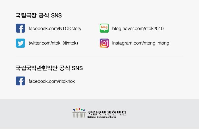 국립극장 공식 SNS facebook.com/NTOKstory twitter.com/ntok_(@ntok) blog.naver.com/ntok2010 instagram.com/ntong_ntong 국립국악관현악단 공식 SNS facebook.com/ntoknok