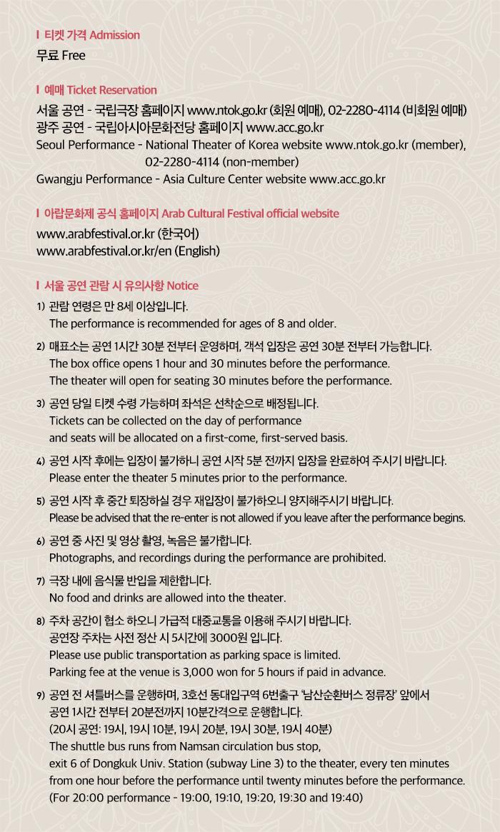 1. 티켓 가격 Admission 무료 Free  2. 예매 Ticket Reservation 서울 공연 ? 국립극장 홈페이지 www.ntok.go.kr (회원 예매), 02-2280-4114 (비회원 예매) 광주 공연 ? 국립아시아문화전당 홈페이지 www.acc.go.kr Seoul Performance - National Theater of Korea website www.ntok.go.kr (member), 02-2280-4114 (non-member) Gwangju Performance - Asia Culture Center website www.acc.go.kr  3. 아랍문화제 공식 홈페이지 Arab Cultural Festival official website www.arabfestival.or.kr/ (한국어) www.arabfestival.or.kr/en (English)  4. 서울 공연 관람 시 유의사항 Notice  1) 관람 연령은 만 8세 이상입니다. The performance is recommended for ages of 8 and older. 2) 매표소는 공연 1시간 30분 전부터 운영하며, 객석 입장은 공연 30분 전부터 가능합니다. The box office opens 1 hour and 30 minutes before the performance. The theater will open for seating 30 minutes before the performance. 3) 공연 당일 티켓 수령 가능하며 좌석은 선착순으로 배정됩니다. Tickets can be collected on the day of performance and seats will be allocated on a first-come, first-served basis. 4) 공연 시작 후에는 입장이 불가하니 공연 시작 5분 전까지 입장을 완료하여 주시기 바랍니다. Please enter the theater 5 minutes prior to the performance. 5) 공연 시작 후 중간 퇴장하실 경우 재입장이 불가하오니 양지해주시기 바랍니다. Please be advised that the re-enter is not allowed if you leave after the performance begins. 6) 공연 중 사진 및 영상 촬영, 녹음은 불가합니다. Photographs, and recordings during the performance are prohibited. 7) 극장 내에 음식물 반입을 제한합니다. No food and drinks are allowed into the theater. 8) 주차 공간이 협소 하오니 가급적 대중교통을 이용해 주시기 바랍니다. 공연장 주차는 사전 정산 시 5시간에 3000원 입니다. Please use public transportation as parking space is limited. Parking fee at the venue is 3,000 won for 5 hours if paid in advance. 9) 공연 전 셔틀버스를 운행하며, 3호선 동대입구역 6번출구 '남산순환버스 정류장' 앞에서 공연 1시간 전부터 20분전까지 10분간격으로 운행합니다. (20시 공연: 19시, 19시 10분, 19시 20분, 19시 30분, 19시 40분) The shuttle bus runs from Namsan circulation bus stop, exit 6 of Dongkuk Univ. Station (subway Line 3) to the theater, every ten minutes from one hour before the performance until twenty minutes before the performance. (For 20:00 performance - 19:00, 19:10, 19:20, 19:30 and 19:40)