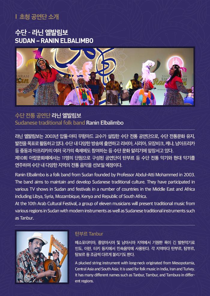 수단 ? 라닌 엘발림보  (라닌 엘발림보 사진) SUDAN ? RANIN ELBALIMBO  수단 전통 공연단 라닌 엘발림보 Sudanese traditional folk band Ranin Elbalimbo 라닌 엘발림보는 2003년 압둘-아띠 무함마드 교수가 설립한 수단 전통 공연단으로, 수단 전통문화 유지, 발전을 목표로 활동하고 있다. 수단 내 다양한 방송에 출연하고 리비아, 시리아, 모잠비크, 케냐, 남아프리카 등 중동과 아프리카의 여러 국가의 축제에도 참여하는 등 수단 문화 알리기에 앞장서고 있다.   제10회 아랍문화제에서는 11명의 단원으로 구성된 공연단이 탄부르 등 수단 전통 악기와 현대 악기를 연주하며 수단 내 다양한 지역의 전통 음악을 선보일 예정이다. Ranin Elbalimbo is a folk band from Sudan founded by Professor Abdul-Atti Mohammed in 2003. The band aims to maintain and develop Sudanese traditional culture. They have participated in various TV shows in Sudan and festivals in a number of countries in the Middle East and Africa including Libya, Syria, Mozambique, Kenya and Republic of South Africa.   At the 10th Arab Cultural Festival, a group of eleven musicians will present traditional music from various regions in Sudan with modern instruments as well as Sudanese traditional instruments such as Tanbur.  (사진: 탄부르 사진) *탄부르 Tanbur(폰트 한 단계 작게) 메소포타미아, 중앙아시아 및 남아시아 지역에서 기원한 목이 긴 발현악기로 인도, 이란, 터키 등지에서 민속음악에 사용된다. 각 지역마다 탄부르, 탐부르, 탐보르 등 조금씩 다르게 불리기도 한다. A plucked string instrument with long-neck originated from Mesopotamia, Central Asia and South Asia; it is used for folk music in India, Iran and Turkey. It has many different names such as Tanbur, Tambur, and Tambura in different regions.