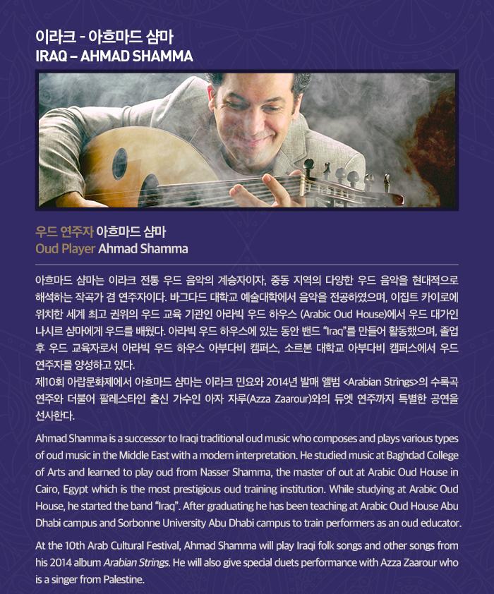 """이라크 - 아흐마드 샴마  (아흐마드 샴마 사진) IRAQ ? AHMAD SHAMMA  우드 연주자 아흐마드 샴마 Oud Player Ahmad Shamma 아흐마드 샴마는 이라크 전통 우드 음악의 계승자이자, 중동 지역의 다양한 우드 음악을 현대적으로 해석하는 작곡가 겸 연주자이다. 바그다드 대학교 예술대학에서 음악을 전공하였으며, 이집트 카이로에 위치한 세계 최고 권위의 우드 교육 기관인 아라빅 우드 하우스 (Arabic Oud House)에서 우드 대가인 나시르 샴마에게 우드를 배웠다. 아라빅 우드 하우스에 있는 동안 밴드 """"Iraq""""를 만들어 활동했으며, 졸업 후 우드 교육자로서 아라빅 우드 하우스 아부다비 캠퍼스, 소르본 대학교 아부다비 캠퍼스에서 우드 연주자를 양성하고 있다.   제10회 아랍문화제에서 아흐마드 샴마는 이라크 민요와 2014년 발매 앨범 <Arabian Strings>의 수록곡 연주와 더불어 팔레스타인 출신 가수인 아자 자루(Azza Zaarour)와의 듀엣 연주까지 특별한 공연을 선사한다. Ahmad Shamma is a successor to Iraqi traditional oud music who composes and plays various types of oud music in the Middle East with a modern interpretation. He studied music at Baghdad College of Arts and learned to play oud from Nasser Shamma, the master of out at Arabic Oud House in Cairo, Egypt which is the most prestigious oud training institution. While studying at Arabic Oud House, he started the band """"Iraq"""". After graduating he has been teaching at Arabic Oud House Abu Dhabi campus and Sorbonne University Abu Dhabi to train performers as an oud educator.   At the 10th Arab Cultural Festival, Ahmad Shamma will play Iraqi folk songs and other songs from his 2014 album Arabian Strings. He will also give special duets performance with Azza Zaarour who is a singer from Palestine."""
