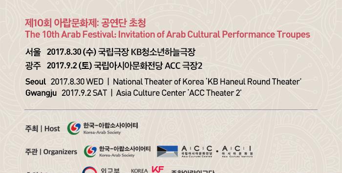 제10회 아랍문화제: 공연단 초청 The 10th Arab Festival: Invitation of Arab Cultural Performance Troupes 서울 2017.8.30. (수) 국립극장 KB청소년하늘극장 광주 2017.9.2 (토) 국립아시아문화전당 ACC 극장2 Seoul 2017.8.30 WED National Theater of Korea 'KB Haneul Round Theater' Gwangju 2017.9.2 SAT Asia Culture Center 'ACC Theater 2'  주최: 한국-아랍소사이어티 Host: Korea-Arab Society 주관: 한국-아랍소사이어티, 국립아시아문화전당, 아시아문화원 Organizer: Korea-Arab Society, Asia Culture Center, Asia Culture Institute 후원: 외교부, 한국국제교류재단, 주한아랍외교단 Sponsor: Ministry of Foreign Affairs, Korea Foundation, Arab Diplomatic Corps