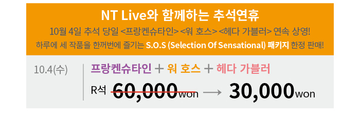 NT Live와 함께하는 추석연휴 10월 4일 추석 당일 <프랑켄슈타인> <워 호스> <헤다 가블러> 연속 상영! 하루에 세 작품을 한꺼번에 즐기는 S.O.S (Selection Of Sensational) 패키지 한정 판매! / 10.4(수) 프랑켄슈타인 + 워 호스 + 헤다 가블러  60,000원 -> 30,000원
