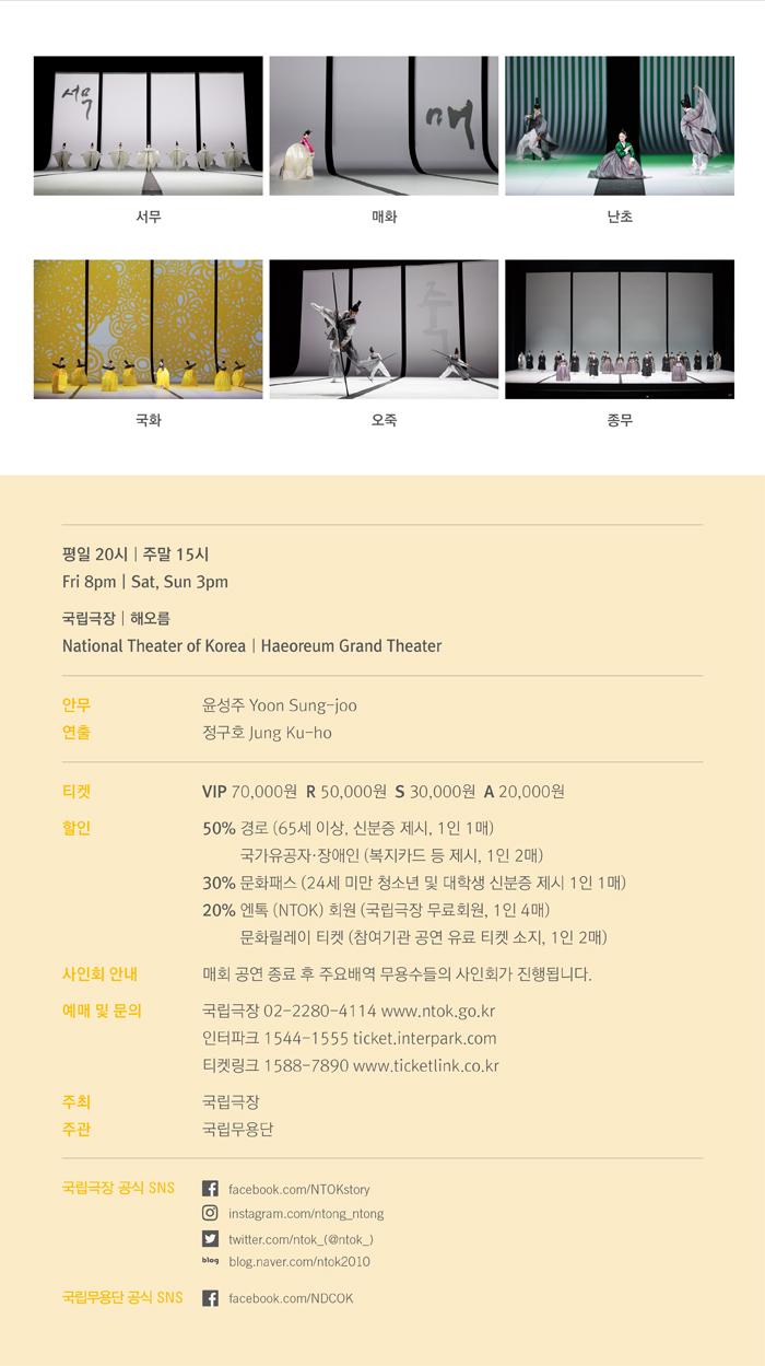 서무 매화 난초 국화 오죽 종무   평일 20시, 주말 15시  Fri 8pm Sat, Sun 3pm 국립극장   해오름  National Theater of Korea   Haeoreum Grand Theater  안무 윤성주 Yoon Sung-joo 연출 정구호 Jung Ku-ho 티켓 VIP 70,000원 R 50,000원 S 30,000원 A 20,000원 할인  50% 경로(65세 이상, 신분증 제시 1인 1매) 국가유공자·장애인(복지카드 등 제시 1인 2매) 30% 문화패스(24세 미만 청소년 및 대학생, 신분증 제시 1인 1매) 20% 엔톡(NTOK) 회원(국립극장 무료회원, 1인 4매)      문화릴레이 티켓(참여기관 공연 유료 티켓 소지, 1인 2매)  사인회 안내 매회 공연 종료 후 주요배역 무용수들의 사인회가 진행됩니다  예매 및 문의 국립극장 02-2280-4114 www.ntok.go.kr 인터파크 1544-1555 ticket.interpark.com  티켓링크 1588-7890 www.ticketlink.co.kr  주최 국립극장  주관 국립무용단   국립극장 공식 SNS Facebook facebook.com/NTOKstory Instagram instagram.com/ntong_ntong Twitter twitter.com/ntok_(@ntok_) Blog blog.naver.com/ntok2010  국립무용단 공식 SNS Facebook facebook.com/NDCOK